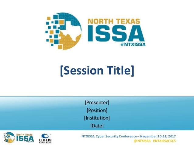 NTXISSA Cyber Security Conference – November 10-11, 2017 @NTXISSA #NTXISSACSC5 [Session Title] [Presenter] [Position] [Ins...