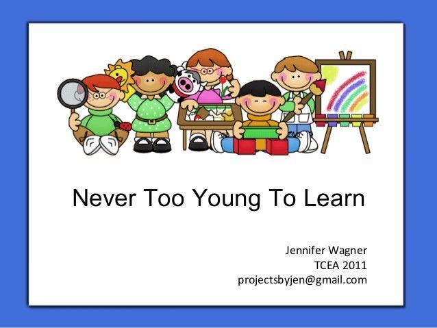 Never Too Young To LearnJennifer WagnerTCEA 2011projectsbyjen@gmail.com