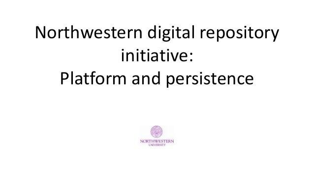 Northwestern digital repository initiative: Platform and persistence