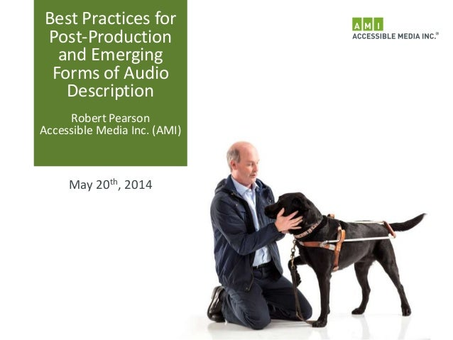 Best Practices for Post-Production and Emerging Forms of Audio Description Robert Pearson Accessible Media Inc. (AMI) May ...