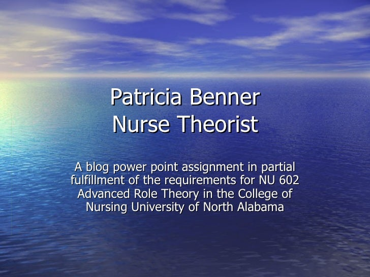 Patricia Benner Nurse Theorist A blog power point assignment in partial fulfillment of the requirements for NU 602 Advance...