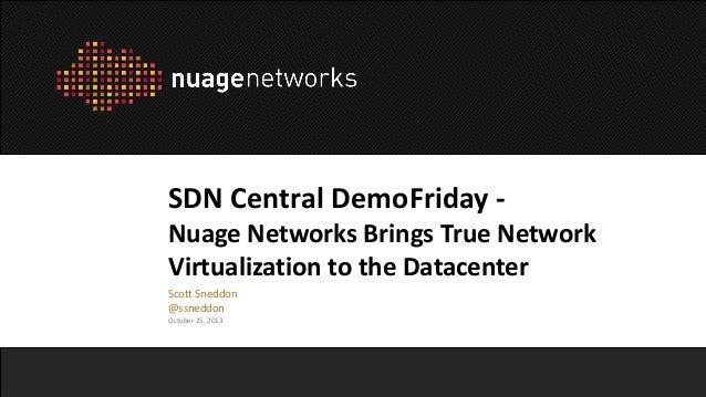 SDN Central DemoFriday Nuage Networks Brings True Network Virtualization to the Datacenter Scott Sneddon @ssneddon October...