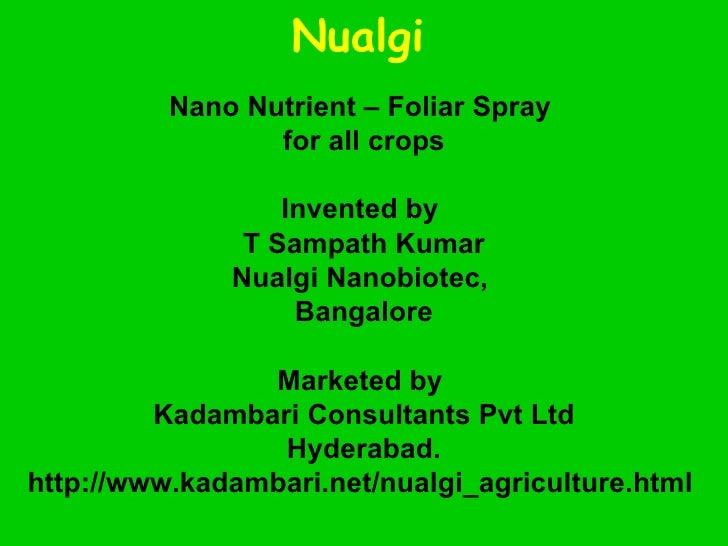 Nualgi   Nano Nutrient – Foliar Spray  for all crops Invented by  T Sampath Kumar Nualgi Nanobiotec,  Bangalore Marketed b...