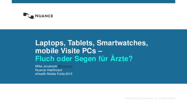© 2015 Nuance Communications, Inc. All rights reserved. Laptops, Tablets, Smartwatches, mobile Visite PCs – Fluch oder Seg...