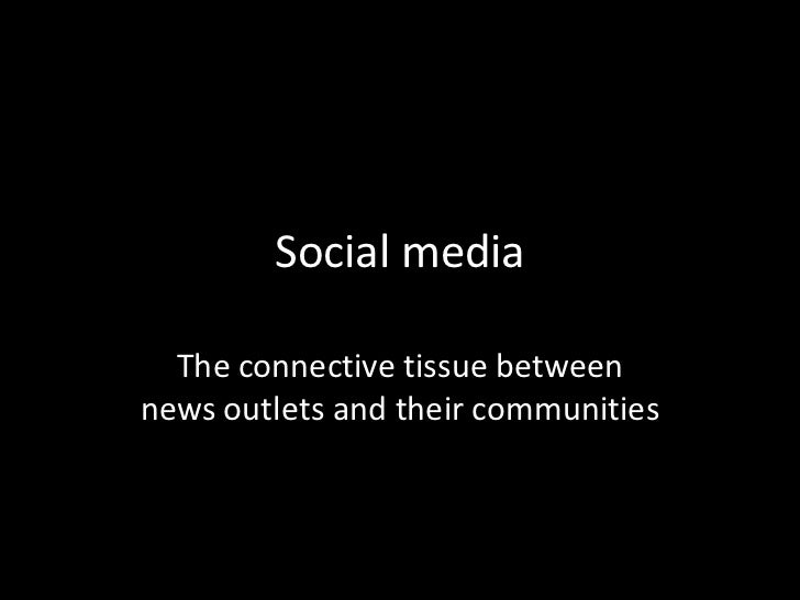 Social media<br />The connective tissue betweennews outlets and their communities<br />