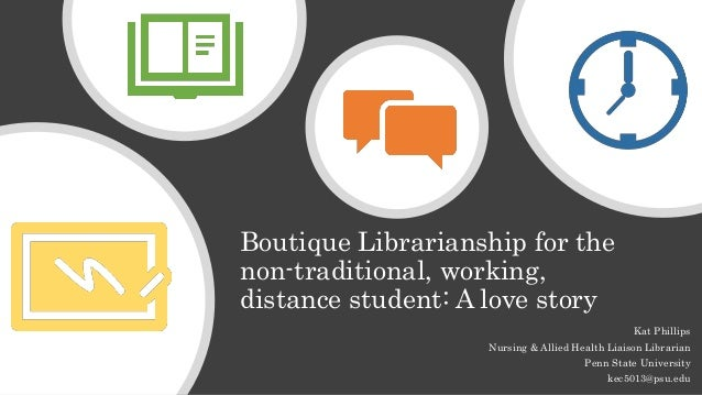 Boutique Librarianship for the non-traditional, working, distance student: A love story Kat Phillips Nursing & Allied Heal...