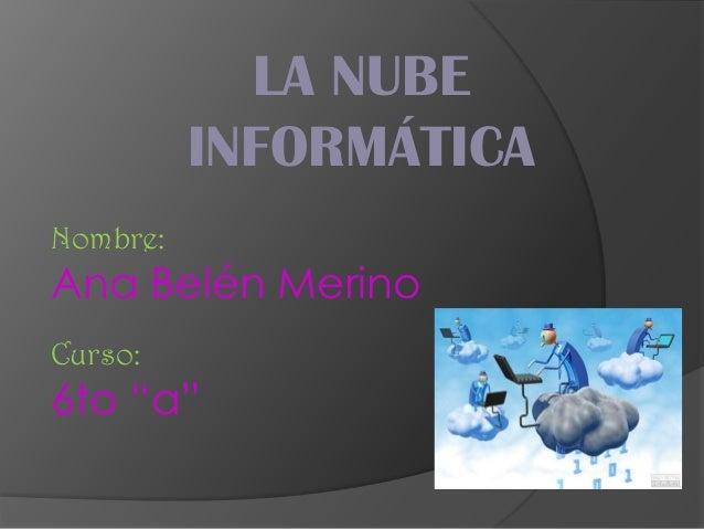"""LA NUBE          INFORMÁTICANombre:Ana Belén MerinoCurso:6to """"a"""""""