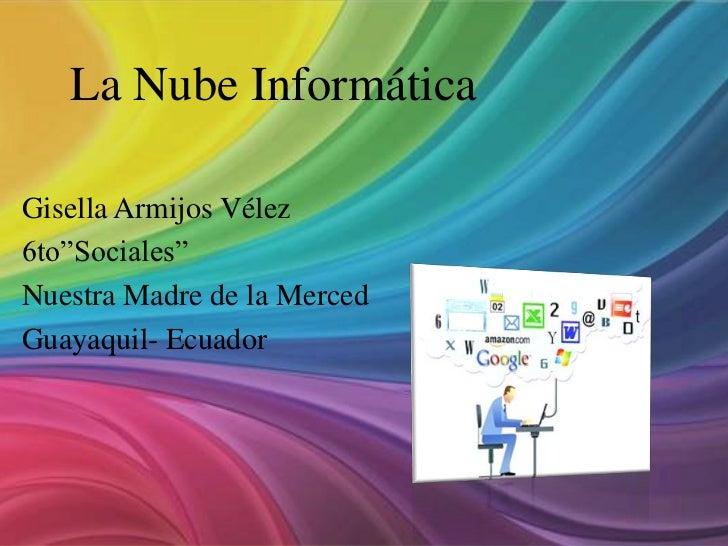 """La Nube InformáticaGisella Armijos Vélez6to""""Sociales""""Nuestra Madre de la MercedGuayaquil- Ecuador"""