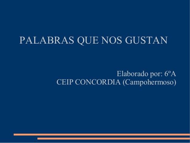 PALABRAS QUE NOS GUSTAN Elaborado por: 6ºA CEIP CONCORDIA (Campohermoso)