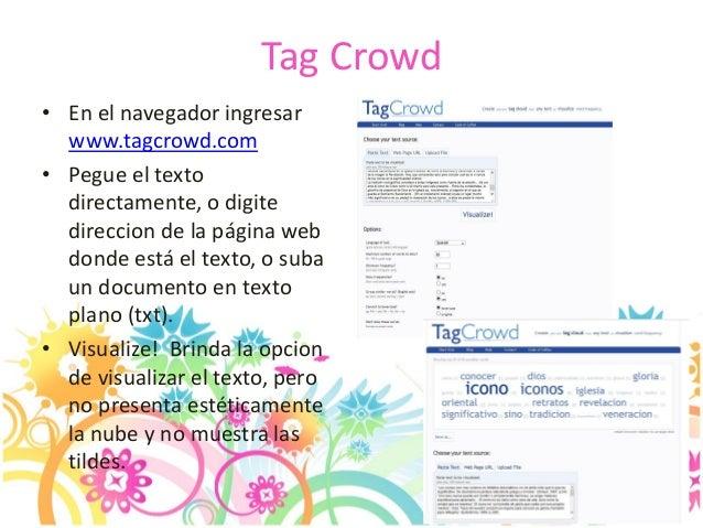 Tag Crowd • En el navegador ingresar www.tagcrowd.com • Pegue el texto directamente, o digite direccion de la página web d...