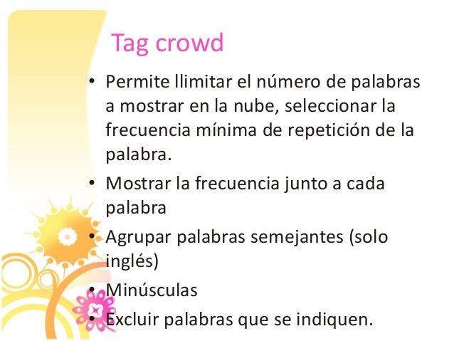 Tag crowd • Permite llimitar el número de palabras a mostrar en la nube, seleccionar la frecuencia mínima de repetición de...