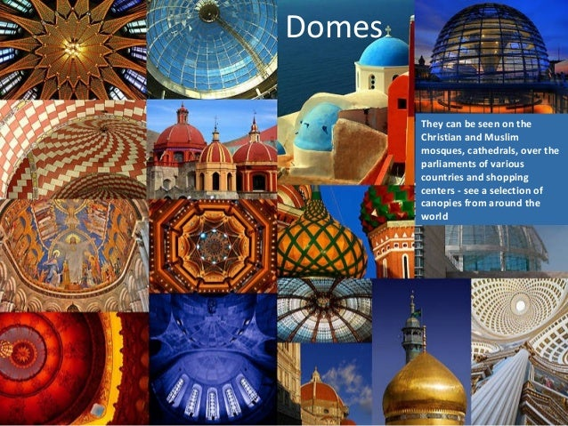 Domes They can be seen on the Christian and Muslim mosques, cathedrals, over the parliaments of various countries and shop...