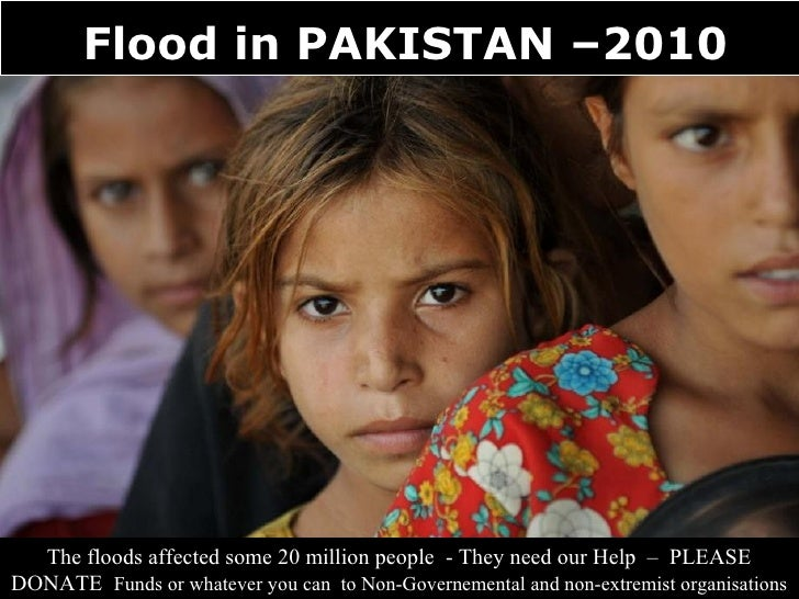 Flood in PAKISTAN –2010       The floods affected some 20 million people - They need our Help – PLEASE DONATE Funds or wha...