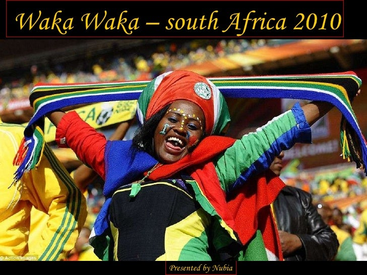 Waka Waka – south Africa 2010 Presented by Nubia