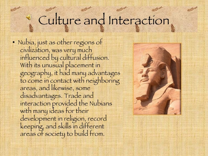 Culture and Interaction <ul><li>•  Nubia, just as other regions of civilization, was very much influenced by cultural diff...
