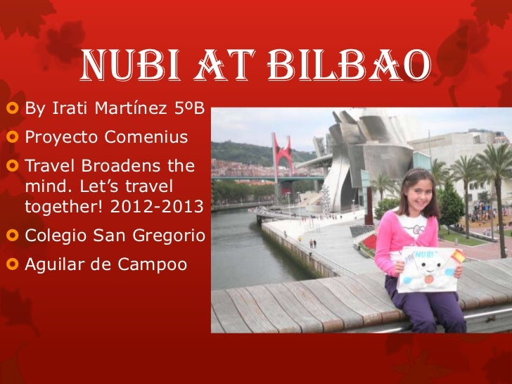 NUBI AT BILBAO By Irati Martínez 5ºB Proyecto Comenius Travel Broadens the  mind. Let's travel  together! 2012-2013 Co...