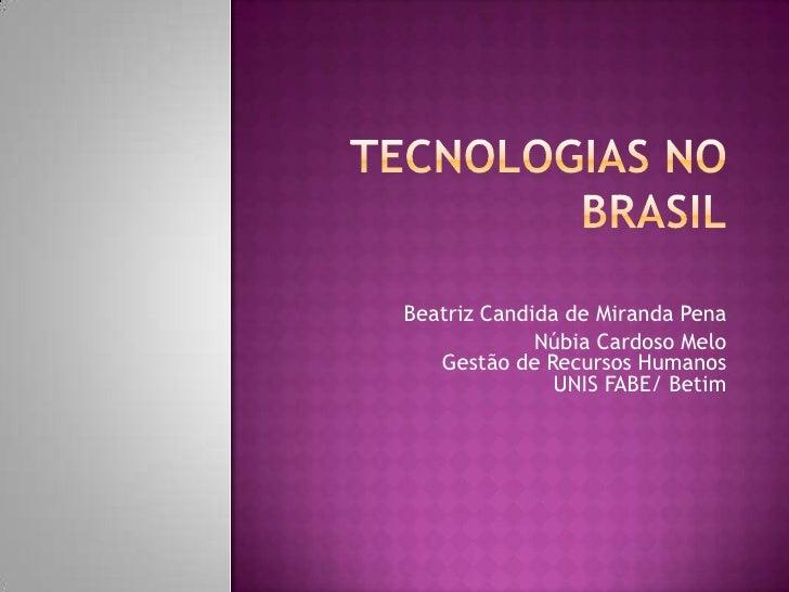 Tecnologias no Brasil<br />Beatriz Candida de Miranda Pena<br />Núbia Cardoso MeloGestão de Recursos HumanosUNIS FABE/ Bet...