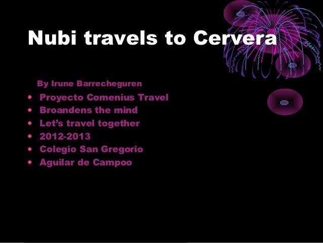 Nubi travels to Cervera    By Irune Barrecheguren•   Proyecto Comenius Travel•   Broandens the mind•   Let's travel togeth...