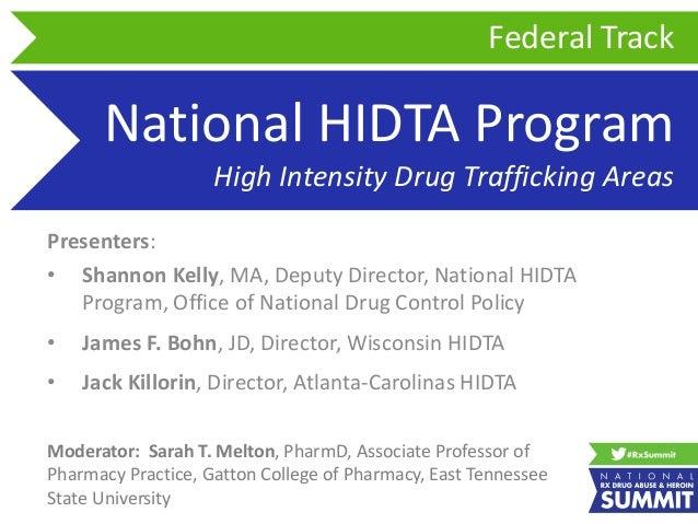 National HIDTA Program High Intensity Drug Trafficking Areas Presenters: • Shannon Kelly, MA, Deputy Director, National HI...