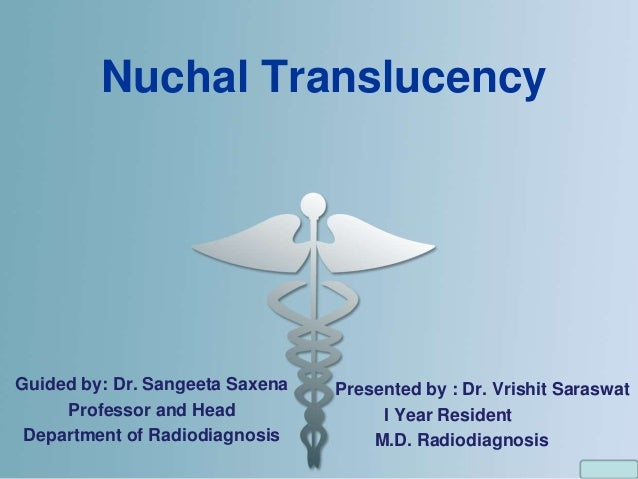 Nuchal Translucency Guided by: Dr. Sangeeta Saxena Professor and Head Department of Radiodiagnosis Presented by : Dr. Vris...