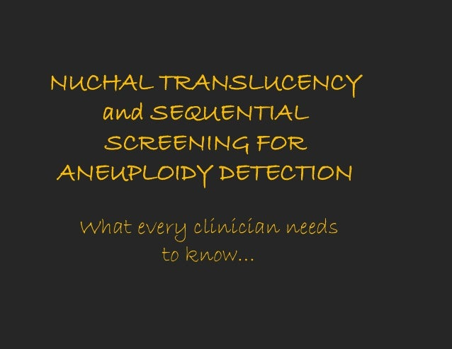 NUCHAL TRANSLUCENCY and SEQUENTIAL SCREENING FOR ANEUPLOIDY DETECTION What every clinician needs to know…