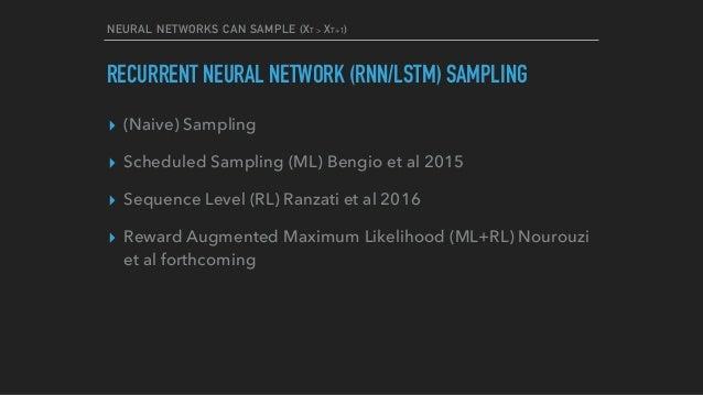 NEURAL NETWORKS CAN SAMPLE (XT > XT+1) RECURRENT NEURAL NETWORK (RNN/LSTM) SAMPLING ▸ (Naive) Sampling ▸ Scheduled Samplin...
