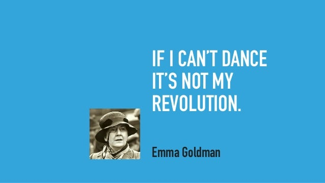 IF I CAN'T DANCE IT'S NOT MY REVOLUTION. Emma Goldman