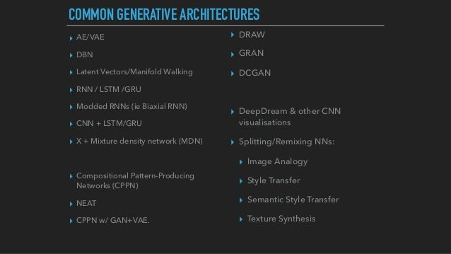 COMMON GENERATIVE ARCHITECTURES ▸ AE/VAE ▸ DBN ▸ Latent Vectors/Manifold Walking ▸ RNN / LSTM /GRU ▸ Modded RNNs (ie Biaxi...
