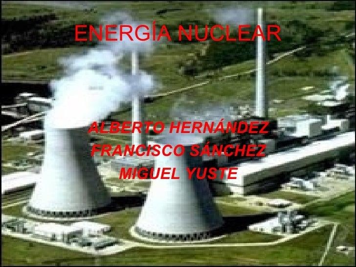 ENERGÍA NUCLEAR ALBERTO HERNÁNDEZ FRANCISCO SÁNCHEZ MIGUEL YUSTE