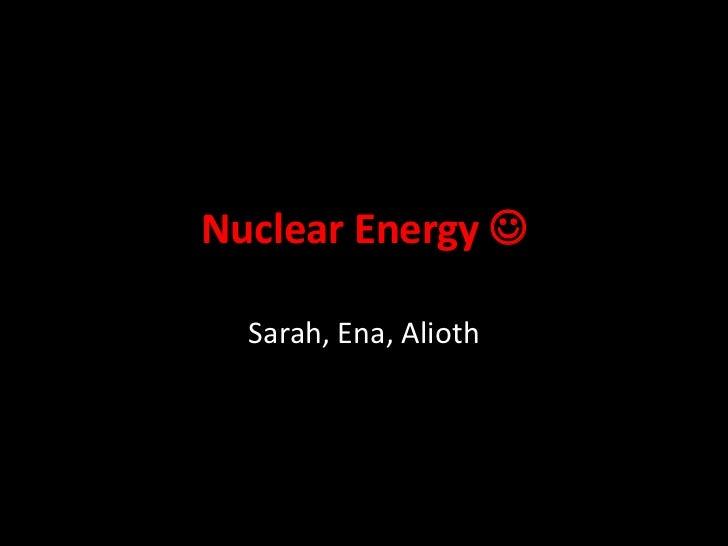 Nuclear Energy   Sarah, Ena, Alioth