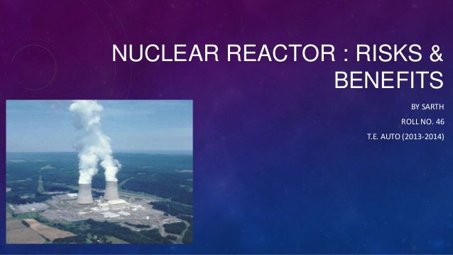 NUCLEAR REACTOR : RISKS & BENEFITS BY SARTH ROLL NO. 46 T.E. AUTO (2013-2014)
