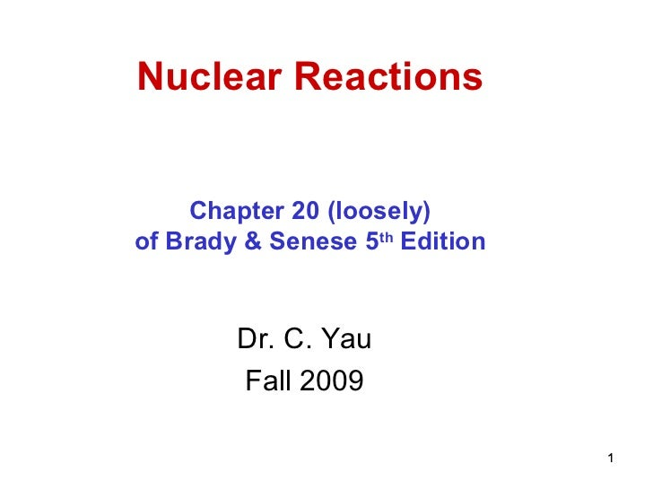 Nuclear Reactions     Chapter 20 (loosely)of Brady & Senese 5th Edition        Dr. C. Yau        Fall 2009                ...