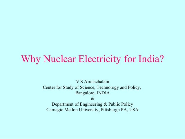 Why Nuclear Electricity for India? V S Arunachalam Center for Study of Science, Technology and Policy, Bangalore, INDIA & ...