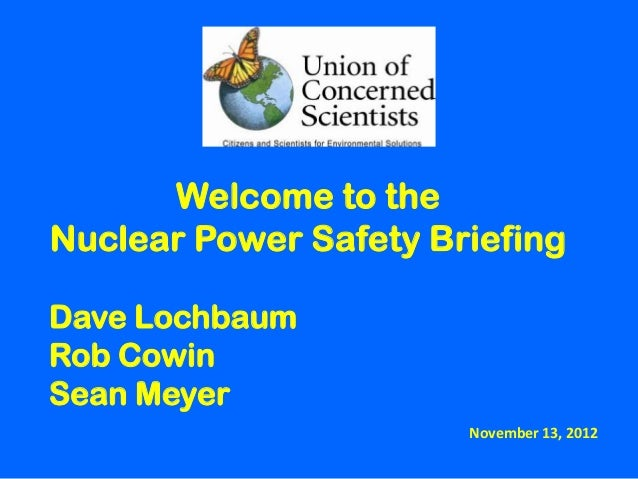 Welcome to theNuclear Power Safety BriefingDave LochbaumRob CowinSean Meyer                       November 13, 2012