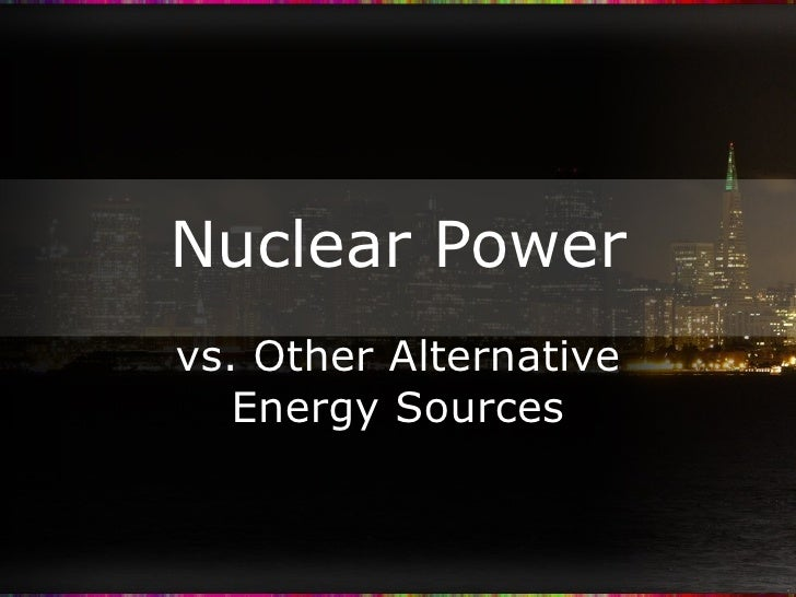 Nuclear Power vs. Other Alternative Energy Sources