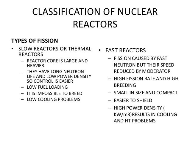 CLASSIFICATION OF NUCLEAR REACTORS TYPES OF FISSION • SLOW REACTORS OR THERMAL REACTORS – REACTOR CORE IS LARGE AND HEAVIE...