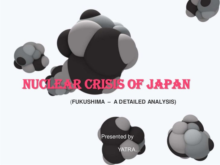 NUCLEAR CRISIS OF JAPAN      (FUKUSHIMA – A DETAILED ANALYSIS)               Presented by                     YATRA…