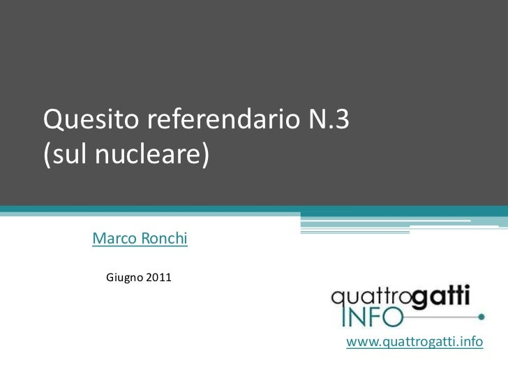 Quesito referendario N.3(sul nucleare) <br />Marco Ronchi<br />Giugno 2011<br />www.quattrogatti.info<br />