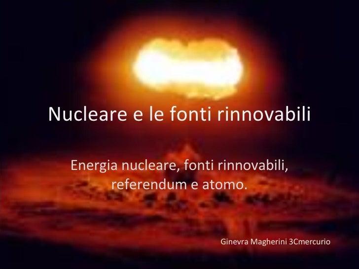 Nucleare e le fonti rinnovabili Energia nucleare, fonti rinnovabili, referendum e atomo. Ginevra Magherini 3Cmercurio
