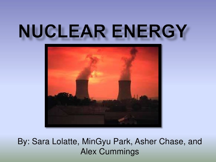 Nuclear Energy<br />By: Sara Lolatte, MinGyu Park, Asher Chase, and Alex Cummings<br />