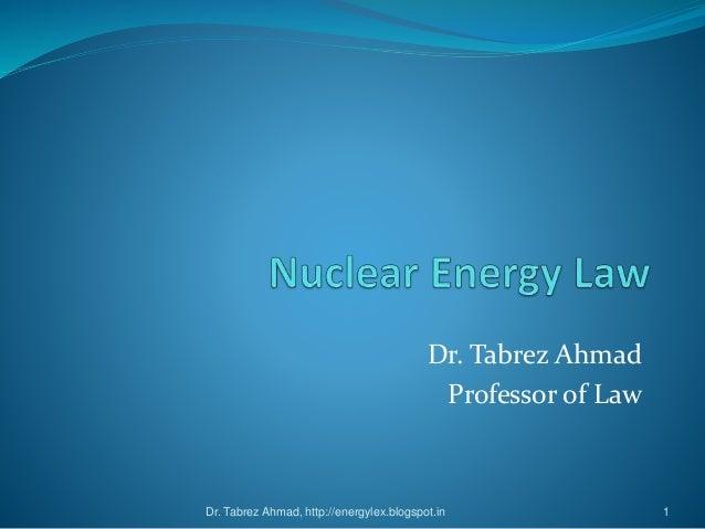 Dr. Tabrez Ahmad Professor of Law Dr. Tabrez Ahmad, http://energylex.blogspot.in 1