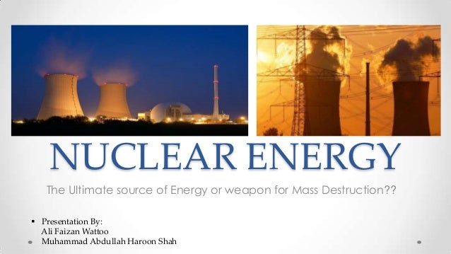 NUCLEAR ENERGY The Ultimate source of Energy or weapon for Mass Destruction??  Presentation By: Ali Faizan Wattoo Muhamma...