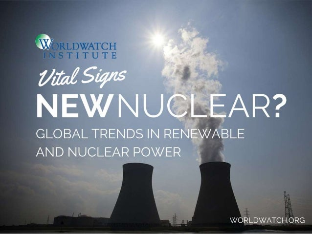 I 7 ,  4 « git  __   *3   H  GLOBAL TRENDS IN RENEWABLE AND NUCLEAR POWER         X/ ORLDX/ ATCH. ORG