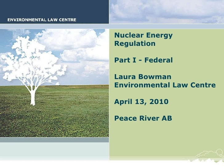 Nuclear Energy Regulation Part I - Federal Laura Bowman Environmental Law Centre April 13, 2010 Peace River AB