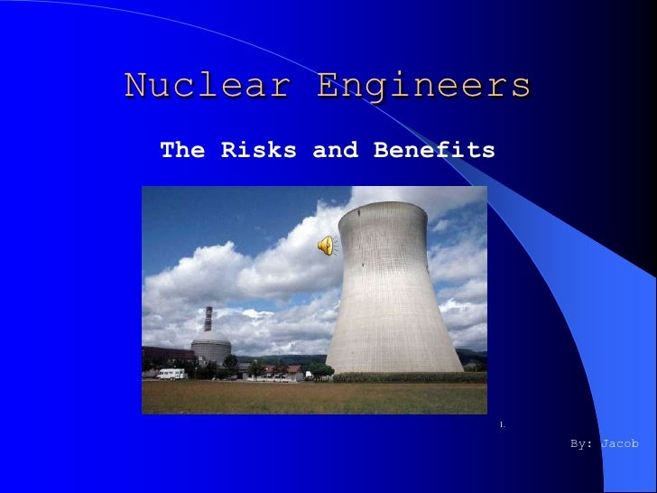 Nuclear Engineers  The Risks and Benefits                               1.                                 By: Jacob