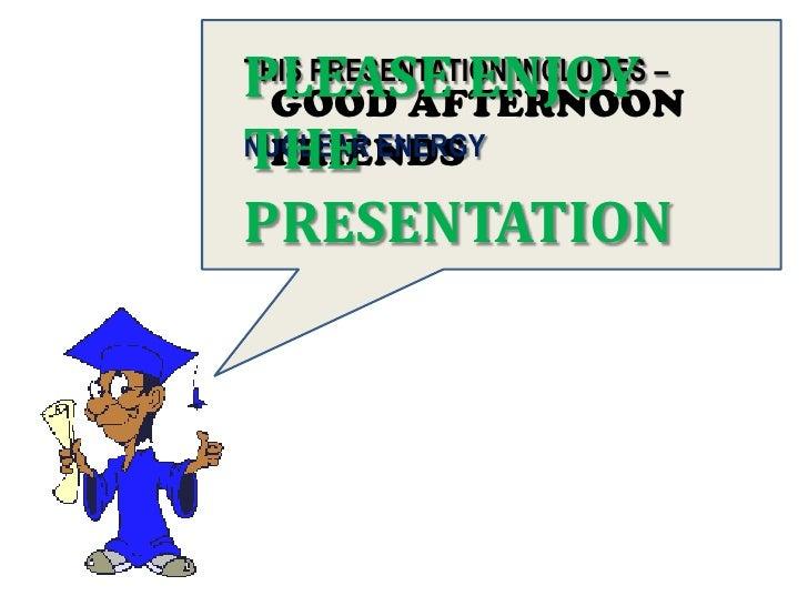 PLEASE ENJOYTHIS PRESENTATION INCLUDES – GOOD AFTERNOONTHENUCLEAR ENERGY FRIENDSPRESENTATION