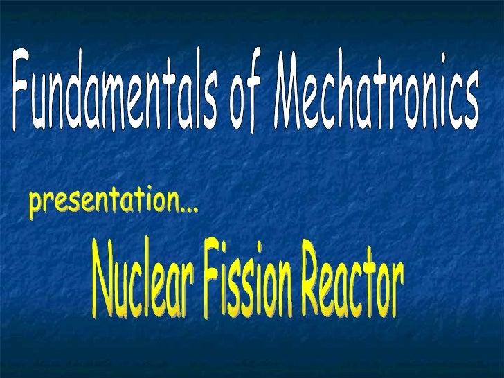 Fundamentals of Mechatronics Nuclear Fission Reactor presentation...