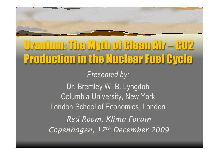 Uranium: The Myth of Clean Air – CO2 Production in the Nuclear Fuel Cycle                 Presented by:          Dr. Breml...