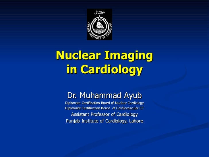 Nuclear Imaging in Cardiology Dr. Muhammad Ayub Diplomate Certification Board of Nuclear Cardiology Diplomate Certificatio...