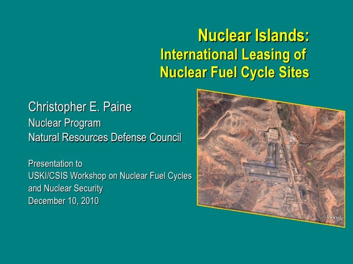 Nuclear Islands: International Leasing of  Nuclear Fuel Cycle Sites Christopher E. Paine Nuclear Program  Natural Resource...